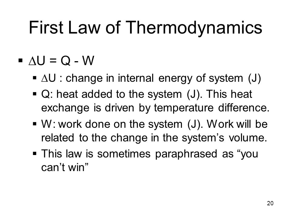 20 First Law of Thermodynamics   U = Q - W   U : change in internal energy of system (J)  Q: heat added to the system (J).