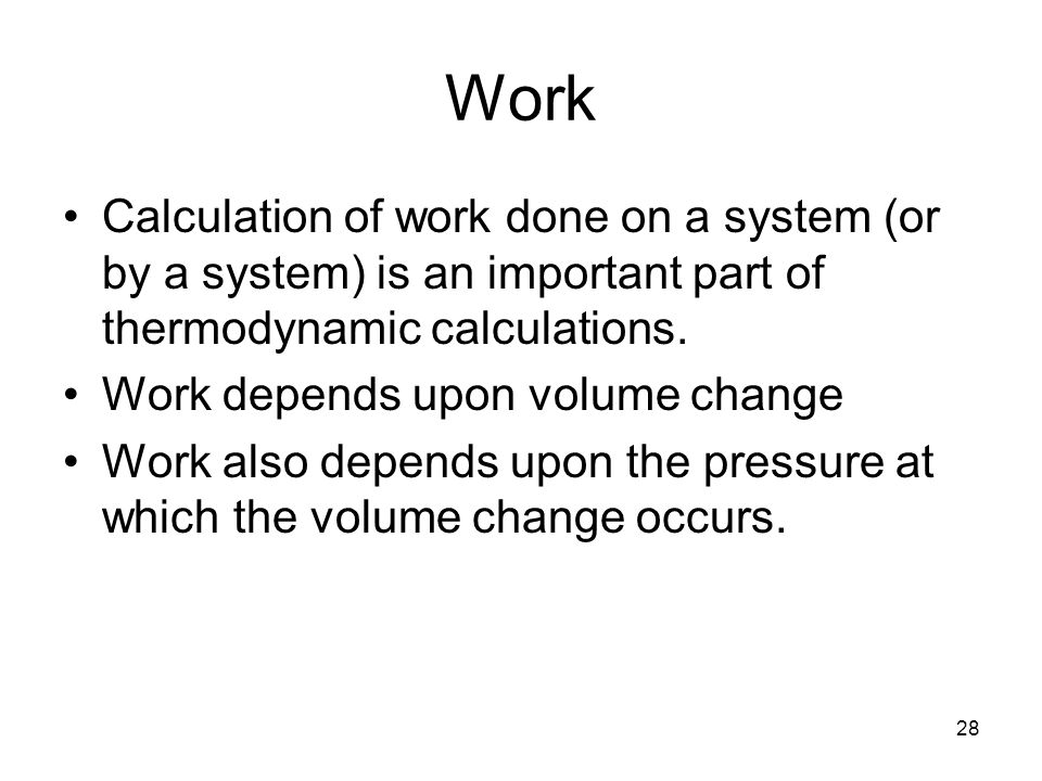 28 Work Calculation of work done on a system (or by a system) is an important part of thermodynamic calculations.