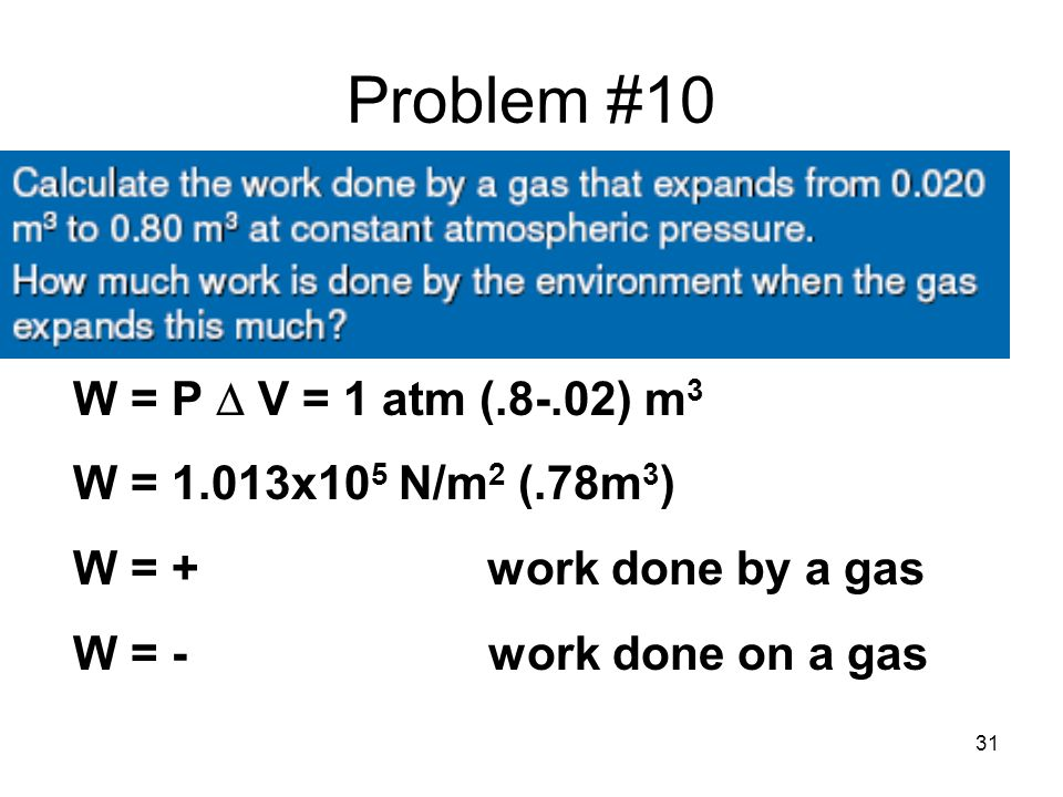 31 Problem #10 W = P  V = 1 atm (.8-.02) m 3 W = 1.013x10 5 N/m 2 (.78m 3 ) W = + work done by a gas W = - work done on a gas