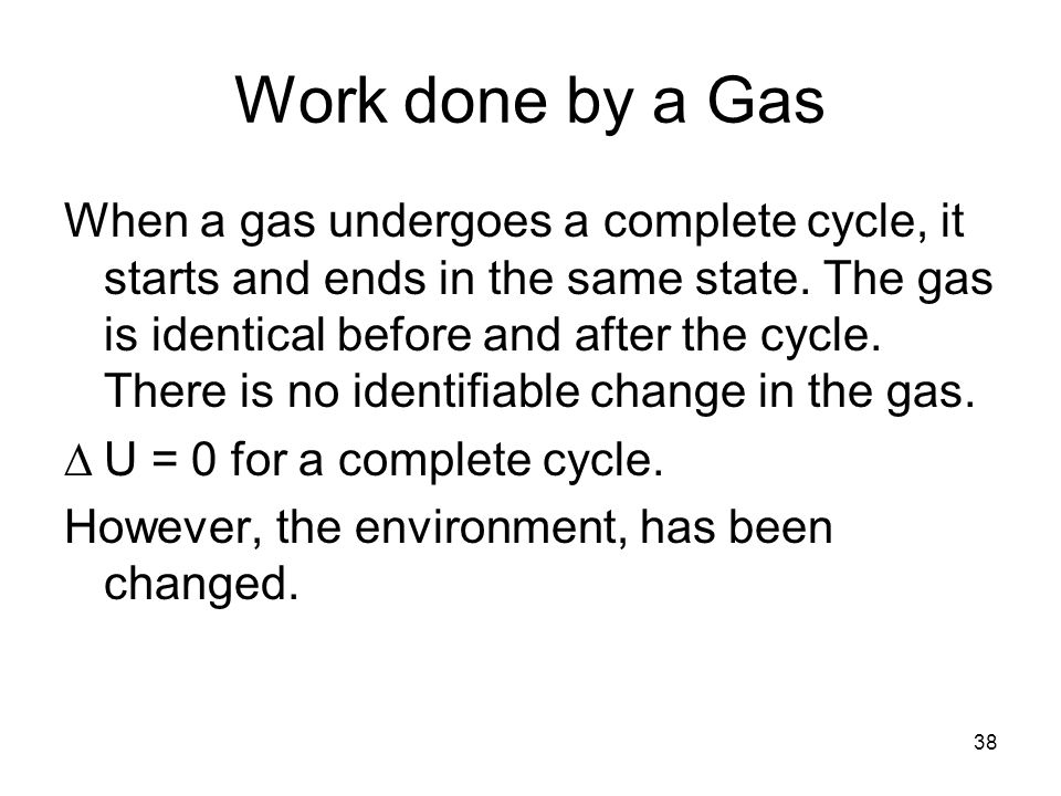 38 Work done by a Gas When a gas undergoes a complete cycle, it starts and ends in the same state.