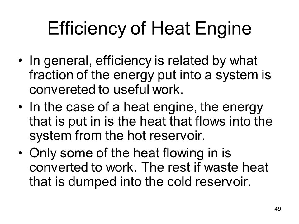 49 Efficiency of Heat Engine In general, efficiency is related by what fraction of the energy put into a system is convereted to useful work.