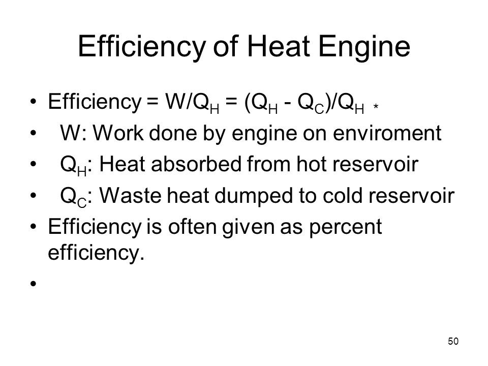 50 Efficiency of Heat Engine Efficiency = W/Q H = (Q H - Q C )/Q H * W: Work done by engine on enviroment Q H : Heat absorbed from hot reservoir Q C : Waste heat dumped to cold reservoir Efficiency is often given as percent efficiency.