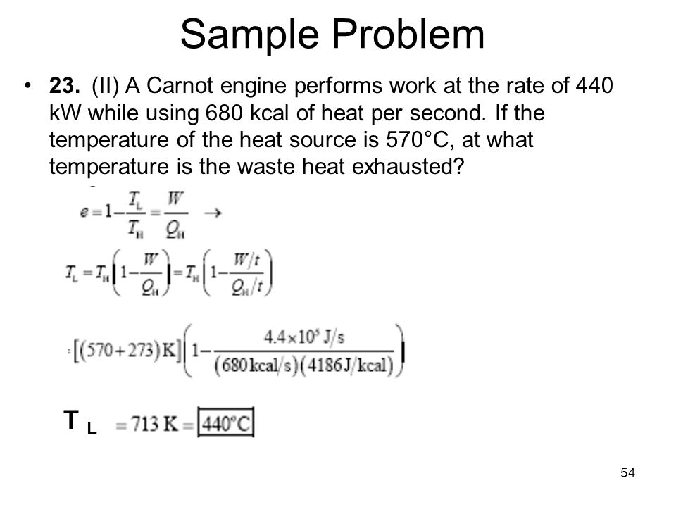 54 Sample Problem 23.(II) A Carnot engine performs work at the rate of 440 kW while using 680 kcal of heat per second.