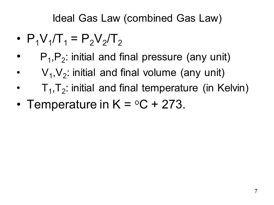 7 Ideal Gas Law (combined Gas Law) P 1 V 1 /T 1 = P 2 V 2 /T 2 P 1,P 2 : initial and final pressure (any unit) V 1,V 2 : initial and final volume (any unit) T 1,T 2 : initial and final temperature (in Kelvin) Temperature in K = o C
