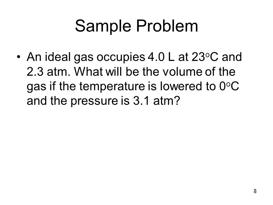 8 Sample Problem An ideal gas occupies 4.0 L at 23 o C and 2.3 atm.