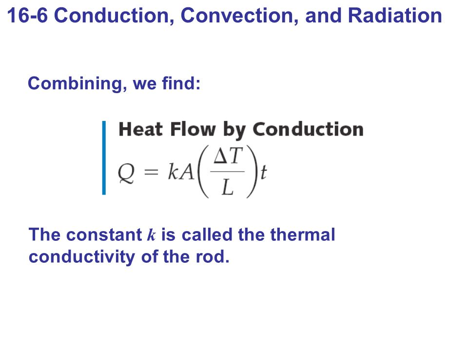 16-6 Conduction, Convection, and Radiation Combining, we find: The constant k is called the thermal conductivity of the rod.