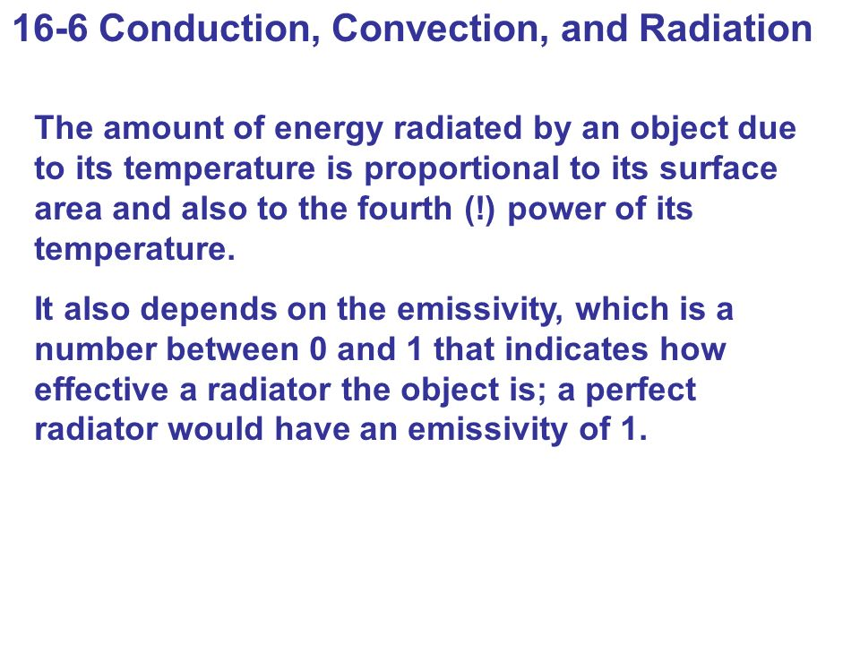 16-6 Conduction, Convection, and Radiation The amount of energy radiated by an object due to its temperature is proportional to its surface area and also to the fourth (!) power of its temperature.