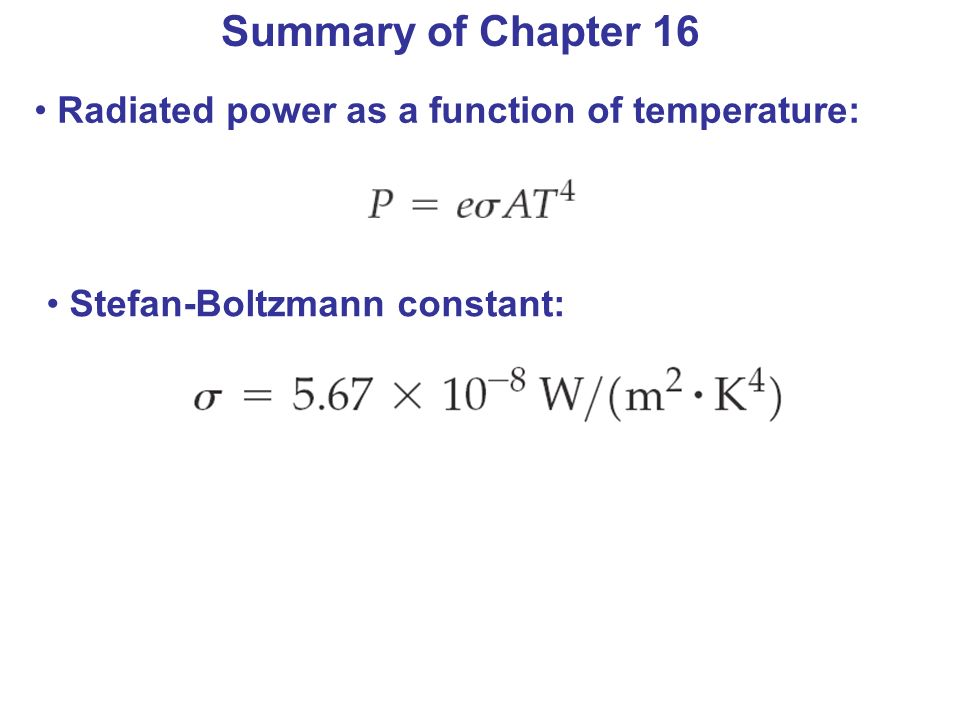 Summary of Chapter 16 Radiated power as a function of temperature: Stefan-Boltzmann constant: