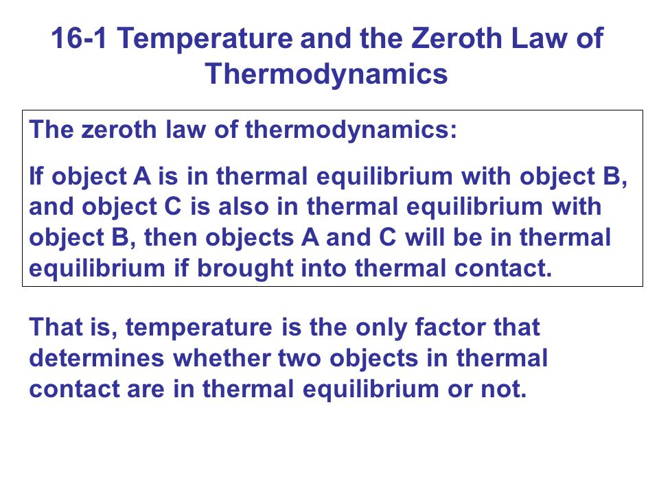 16-1 Temperature and the Zeroth Law of Thermodynamics The zeroth law of thermodynamics: If object A is in thermal equilibrium with object B, and object C is also in thermal equilibrium with object B, then objects A and C will be in thermal equilibrium if brought into thermal contact.