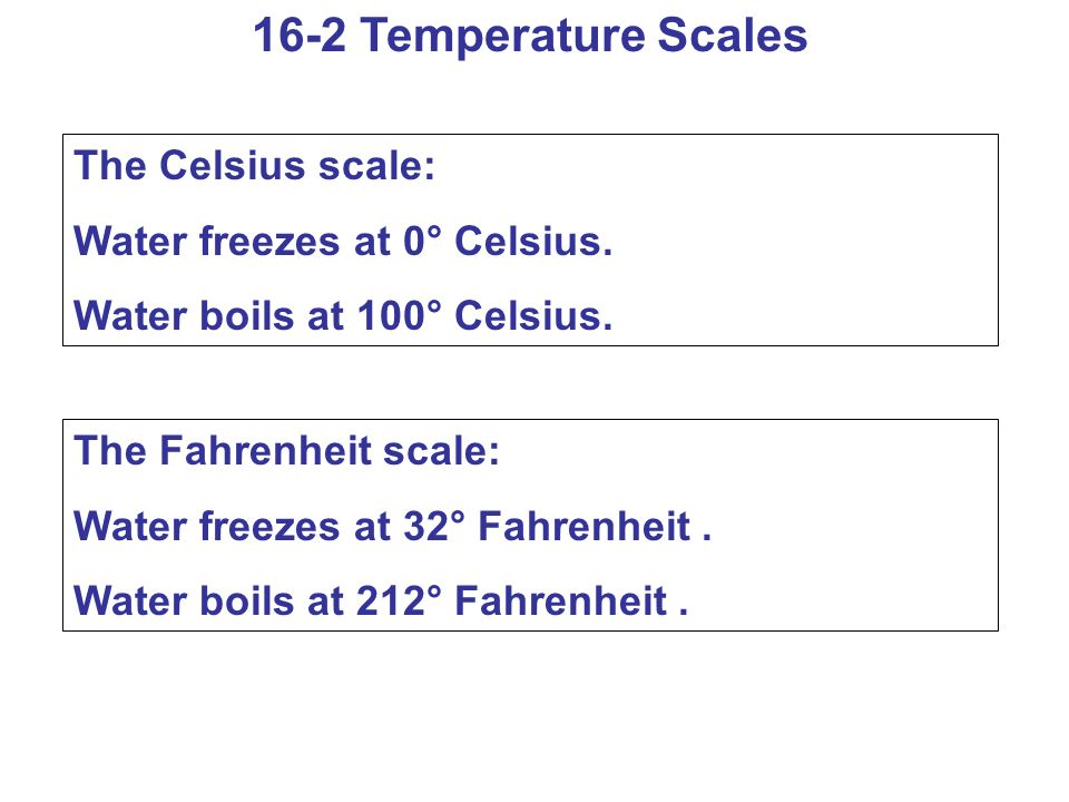 16-2 Temperature Scales The Celsius scale: Water freezes at 0° Celsius.
