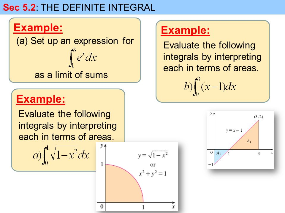 Example: Sec 5.2: THE DEFINITE INTEGRAL (a)Set up an expression for as a limit of sums Example: Evaluate the following integrals by interpreting each in terms of areas.