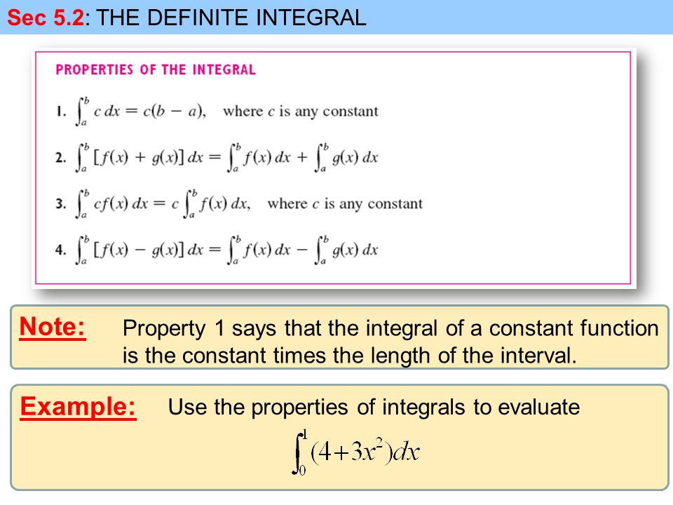 Example: Sec 5.2: THE DEFINITE INTEGRAL Note: Property 1 says that the integral of a constant function is the constant times the length of the interval.