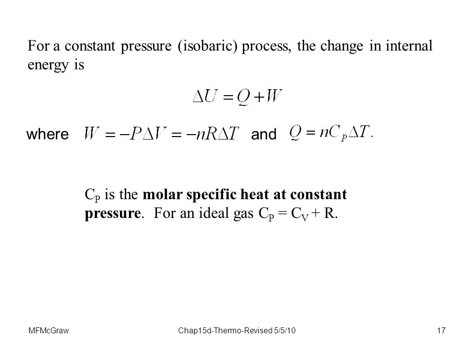 MFMcGrawChap15d-Thermo-Revised 5/5/1017 For a constant pressure (isobaric) process, the change in internal energy is C P is the molar specific heat at constant pressure.