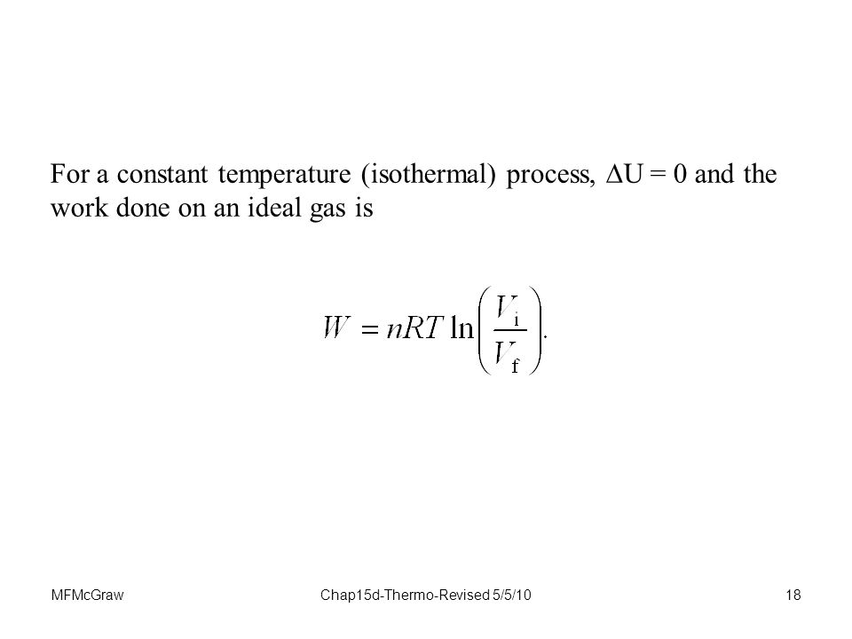 MFMcGrawChap15d-Thermo-Revised 5/5/1018 For a constant temperature (isothermal) process,  U = 0 and the work done on an ideal gas is