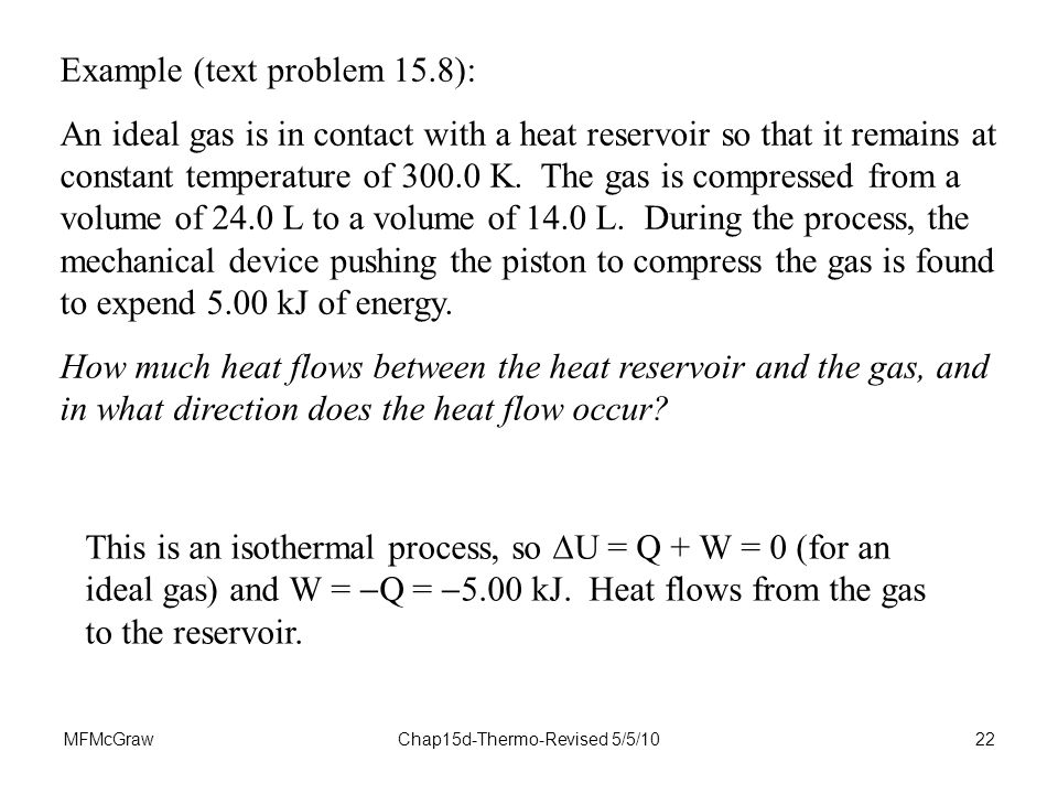 MFMcGrawChap15d-Thermo-Revised 5/5/1022 Example (text problem 15.8): An ideal gas is in contact with a heat reservoir so that it remains at constant temperature of K.
