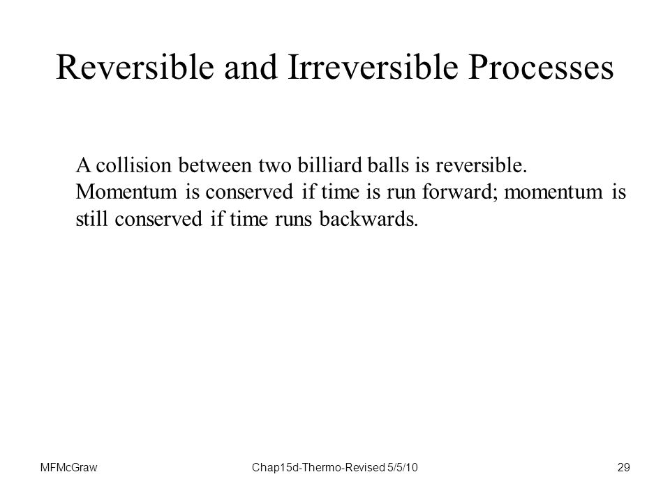 MFMcGrawChap15d-Thermo-Revised 5/5/1029 A collision between two billiard balls is reversible.