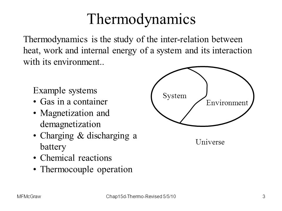 MFMcGrawChap15d-Thermo-Revised 5/5/103 Thermodynamics Example systems Gas in a container Magnetization and demagnetization Charging & discharging a battery Chemical reactions Thermocouple operation System Environment Universe Thermodynamics is the study of the inter-relation between heat, work and internal energy of a system and its interaction with its environment..