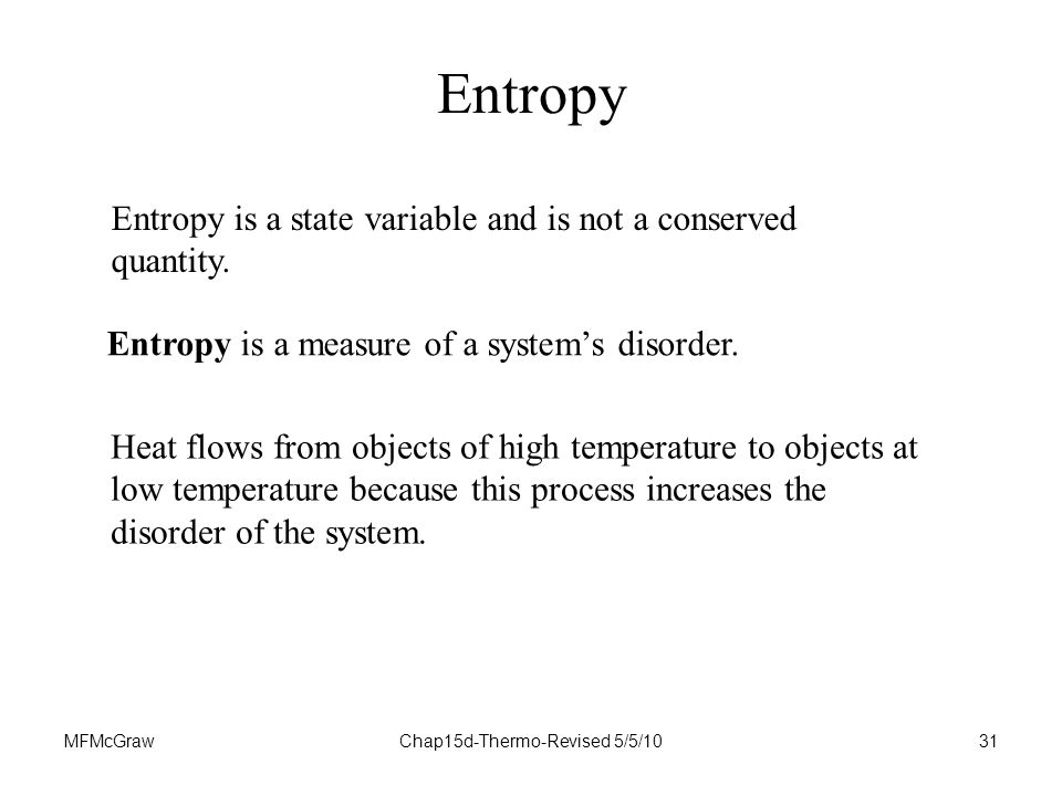 MFMcGrawChap15d-Thermo-Revised 5/5/1031 Entropy Heat flows from objects of high temperature to objects at low temperature because this process increases the disorder of the system.