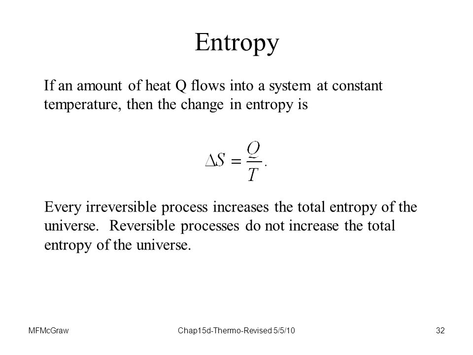 MFMcGrawChap15d-Thermo-Revised 5/5/1032 If an amount of heat Q flows into a system at constant temperature, then the change in entropy is Every irreversible process increases the total entropy of the universe.