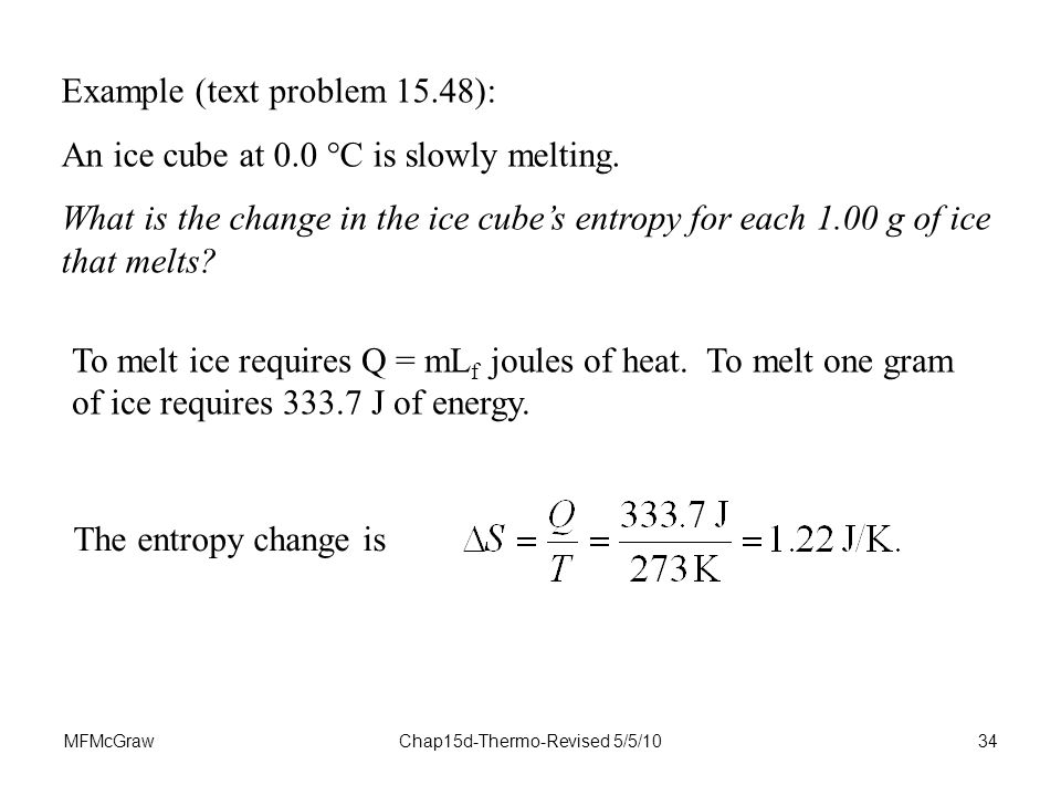 MFMcGrawChap15d-Thermo-Revised 5/5/1034 Example (text problem 15.48): An ice cube at 0.0  C is slowly melting.