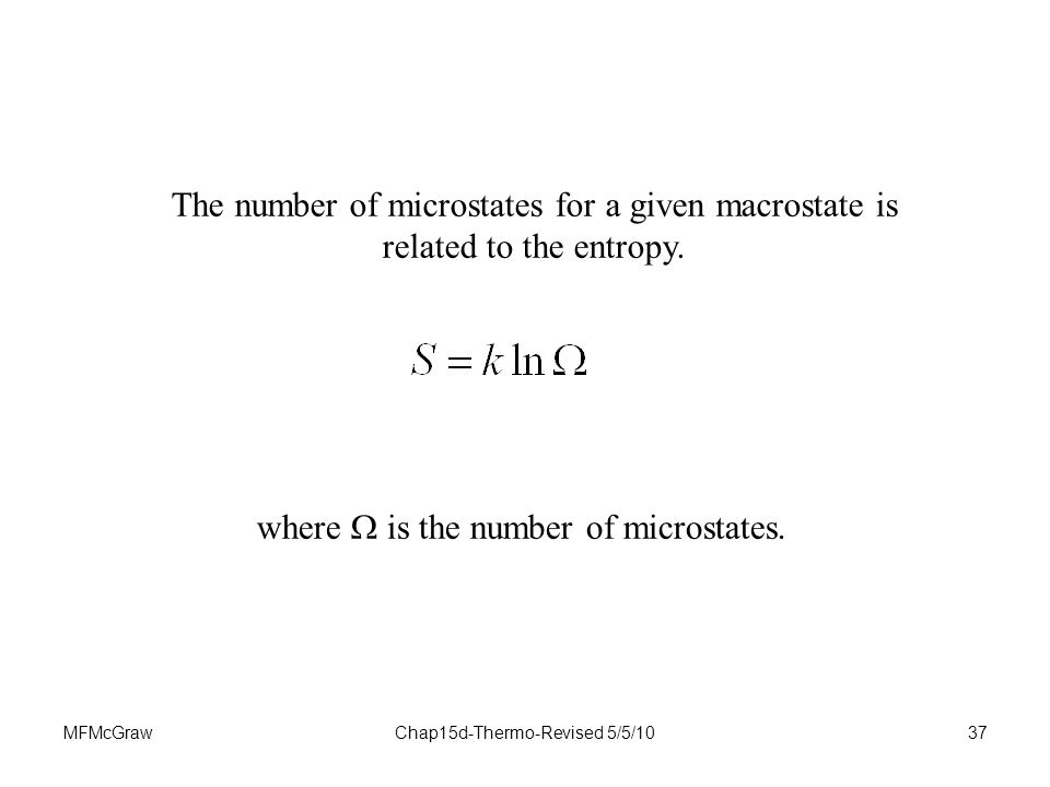 MFMcGrawChap15d-Thermo-Revised 5/5/1037 The number of microstates for a given macrostate is related to the entropy.