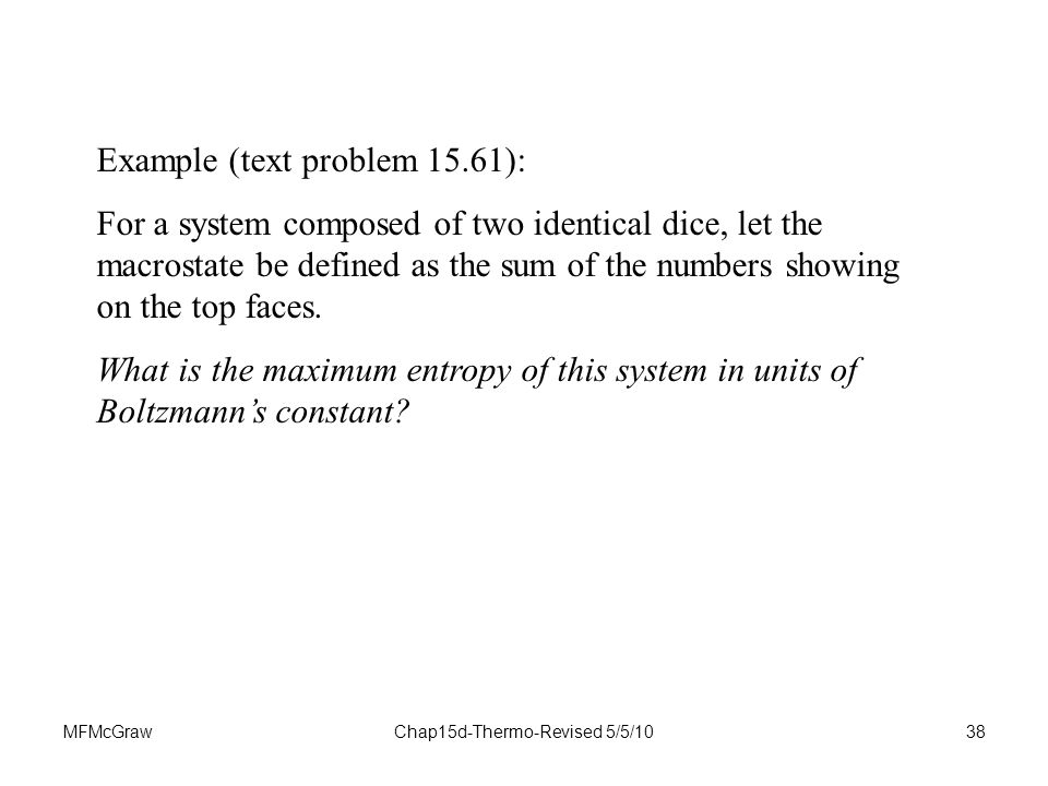 MFMcGrawChap15d-Thermo-Revised 5/5/1038 Example (text problem 15.61): For a system composed of two identical dice, let the macrostate be defined as the sum of the numbers showing on the top faces.