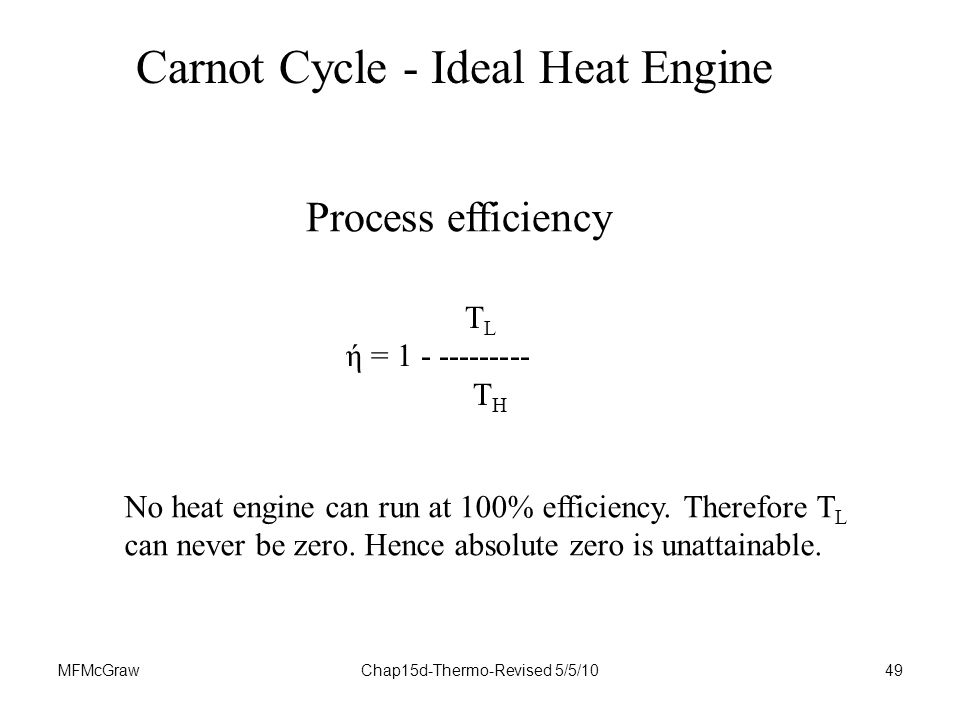 MFMcGrawChap15d-Thermo-Revised 5/5/1049 Carnot Cycle - Ideal Heat Engine T L ή = T H Process efficiency No heat engine can run at 100% efficiency.