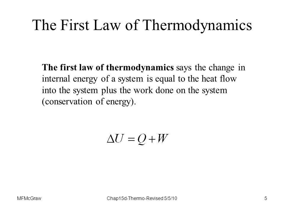 MFMcGrawChap15d-Thermo-Revised 5/5/105 The First Law of Thermodynamics The first law of thermodynamics says the change in internal energy of a system is equal to the heat flow into the system plus the work done on the system (conservation of energy).