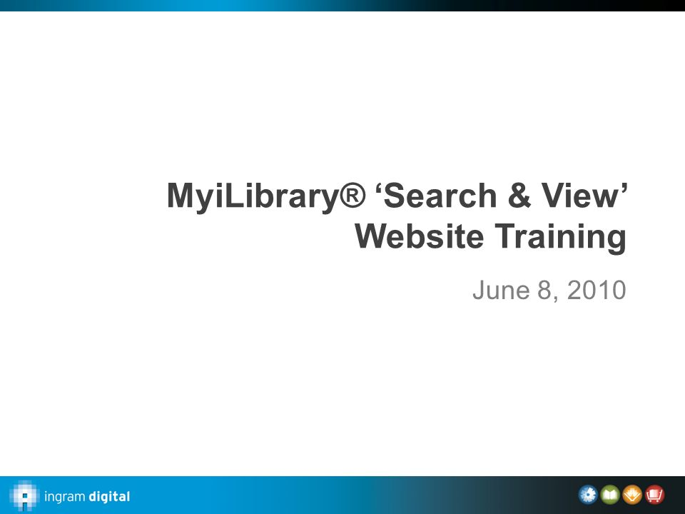 MyiLibrary® 'Search & View' Website Training June 8, 2010