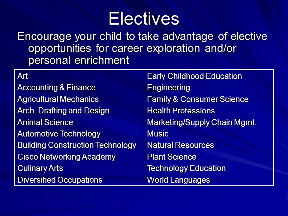 Electives Encourage your child to take advantage of elective opportunities for career exploration and/or personal enrichment Art Accounting & Finance Agricultural Mechanics Arch.
