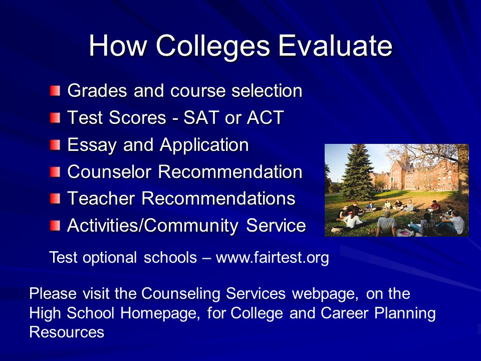 How Colleges Evaluate Grades and course selection Test Scores - SAT or ACT Essay and Application Counselor Recommendation Teacher Recommendations Activities/Community Service Please visit the Counseling Services webpage, on the High School Homepage, for College and Career Planning Resources Test optional schools –