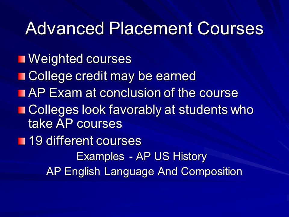 Advanced Placement Courses Weighted courses College credit may be earned AP Exam at conclusion of the course Colleges look favorably at students who take AP courses 19 different courses Examples - AP US History Examples - AP US History AP English Language And Composition