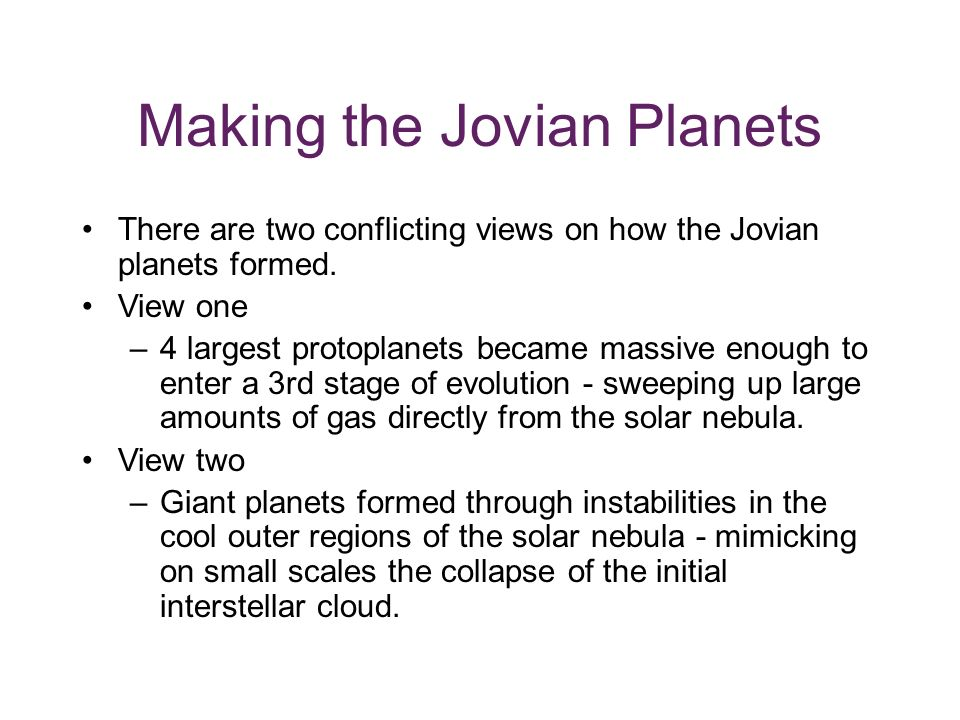 Making the Jovian Planets There are two conflicting views on how the Jovian planets formed.