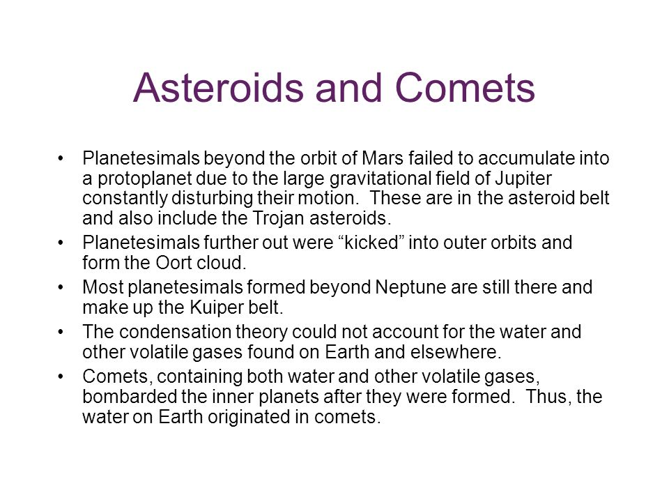 Asteroids and Comets Planetesimals beyond the orbit of Mars failed to accumulate into a protoplanet due to the large gravitational field of Jupiter constantly disturbing their motion.