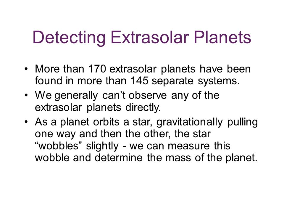 Detecting Extrasolar Planets More than 170 extrasolar planets have been found in more than 145 separate systems.