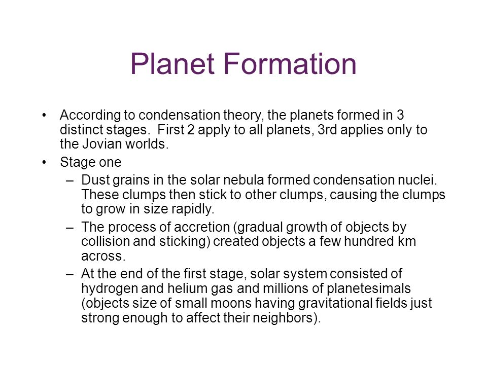 Planet Formation According to condensation theory, the planets formed in 3 distinct stages.