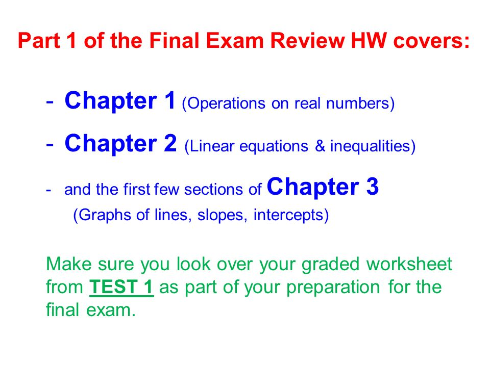 Part 1 of the Final Exam Review HW covers: -Chapter 1 (Operations on real numbers) -Chapter 2 (Linear equations & inequalities) -and the first few sections of Chapter 3 (Graphs of lines, slopes, intercepts) Make sure you look over your graded worksheet from TEST 1 as part of your preparation for the final exam.