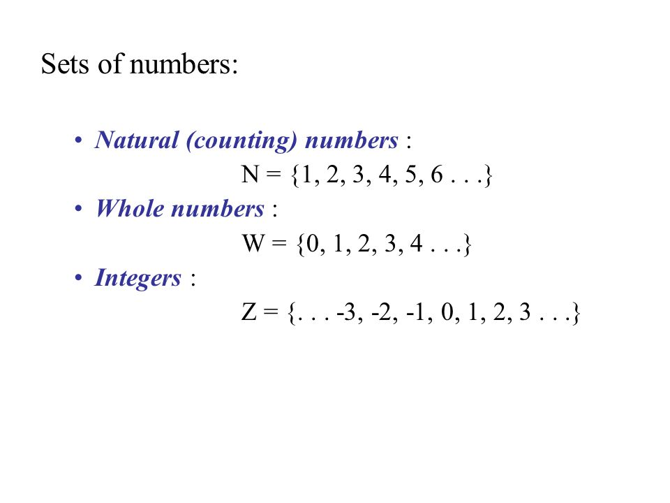 Sets of numbers: Natural (counting) numbers : N = {1, 2, 3, 4, 5, 6...} Whole numbers : W = {0, 1, 2, 3, 4...} Integers : Z = {...