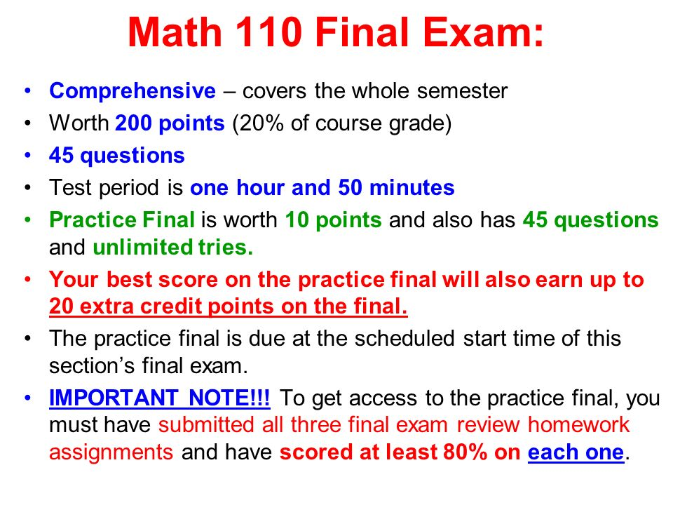 Math 110 Final Exam: Comprehensive – covers the whole semester Worth 200 points (20% of course grade) 45 questions Test period is one hour and 50 minutes Practice Final is worth 10 points and also has 45 questions and unlimited tries.