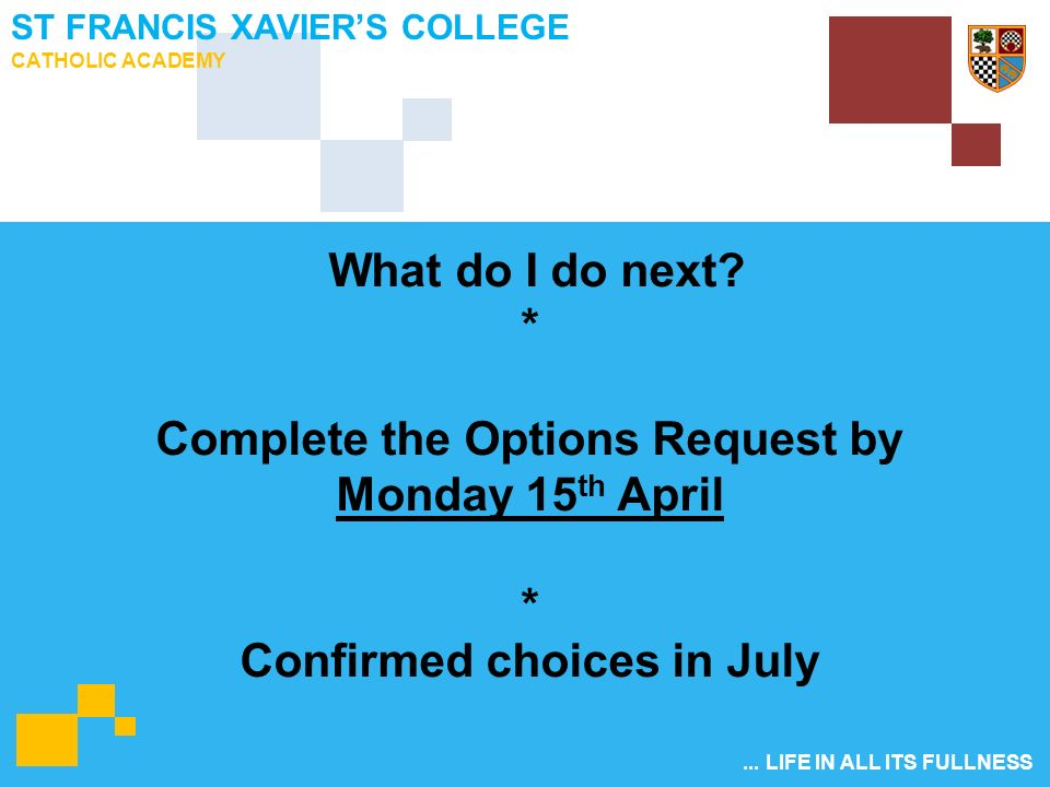 ... LIFE IN ALL ITS FULLNESS ST FRANCIS XAVIER'S COLLEGE CATHOLIC ACADEMY What do I do next.