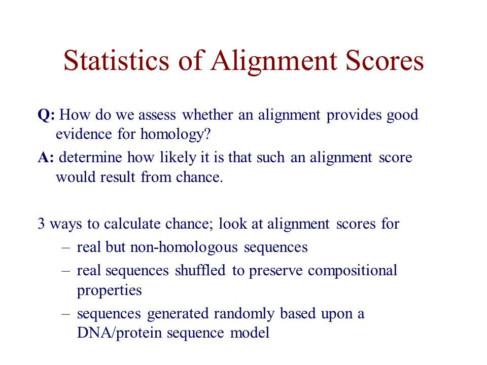 Statistics of Alignment Scores Q: How do we assess whether an alignment provides good evidence for homology.