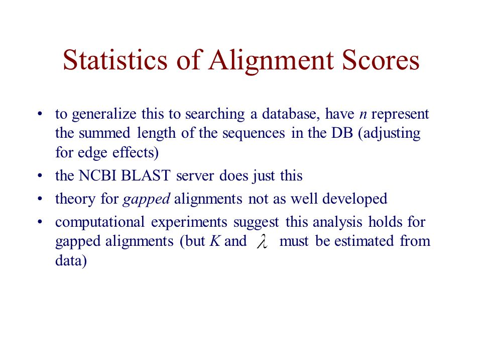 Statistics of Alignment Scores to generalize this to searching a database, have n represent the summed length of the sequences in the DB (adjusting for edge effects) the NCBI BLAST server does just this theory for gapped alignments not as well developed computational experiments suggest this analysis holds for gapped alignments (but K and must be estimated from data)