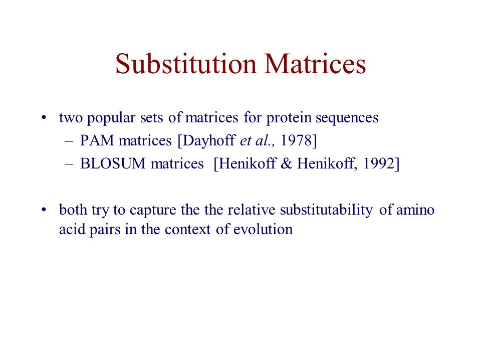 Substitution Matrices two popular sets of matrices for protein sequences –PAM matrices [Dayhoff et al., 1978] –BLOSUM matrices [Henikoff & Henikoff, 1992] both try to capture the the relative substitutability of amino acid pairs in the context of evolution