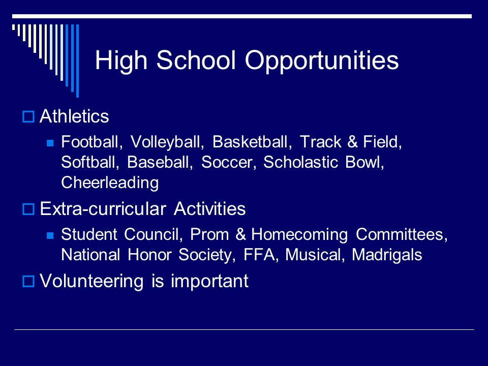 High School Opportunities  Athletics Football, Volleyball, Basketball, Track & Field, Softball, Baseball, Soccer, Scholastic Bowl, Cheerleading  Extra-curricular Activities Student Council, Prom & Homecoming Committees, National Honor Society, FFA, Musical, Madrigals  Volunteering is important