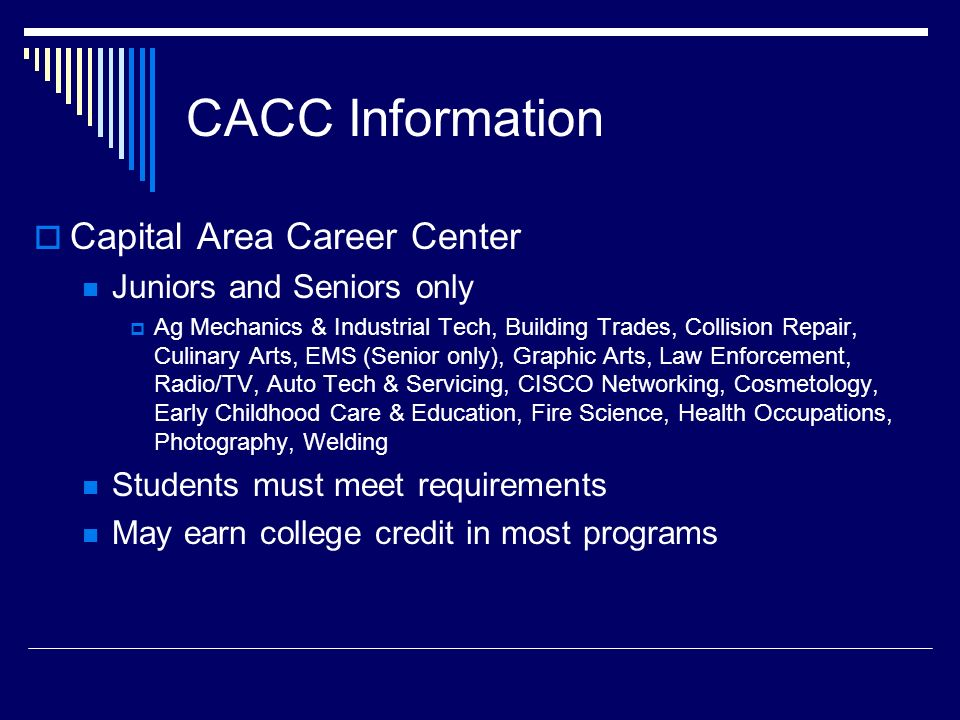 CACC Information  Capital Area Career Center Juniors and Seniors only  Ag Mechanics & Industrial Tech, Building Trades, Collision Repair, Culinary Arts, EMS (Senior only), Graphic Arts, Law Enforcement, Radio/TV, Auto Tech & Servicing, CISCO Networking, Cosmetology, Early Childhood Care & Education, Fire Science, Health Occupations, Photography, Welding Students must meet requirements May earn college credit in most programs