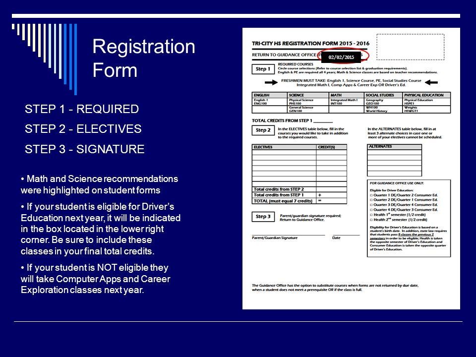 Registration Form STEP 1 - REQUIRED STEP 2 - ELECTIVES STEP 3 - SIGNATURE Math and Science recommendations were highlighted on student forms If your student is eligible for Driver's Education next year, it will be indicated in the box located in the lower right corner.