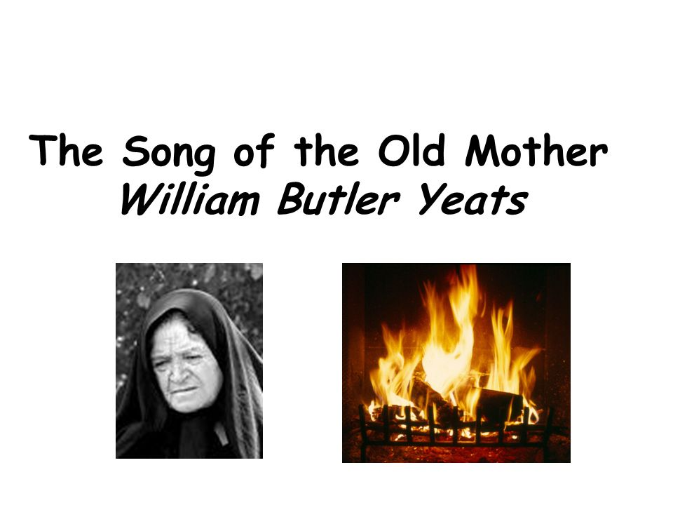 The Song Of The Old Mother William Butler Yeats I Rise In The Dawn