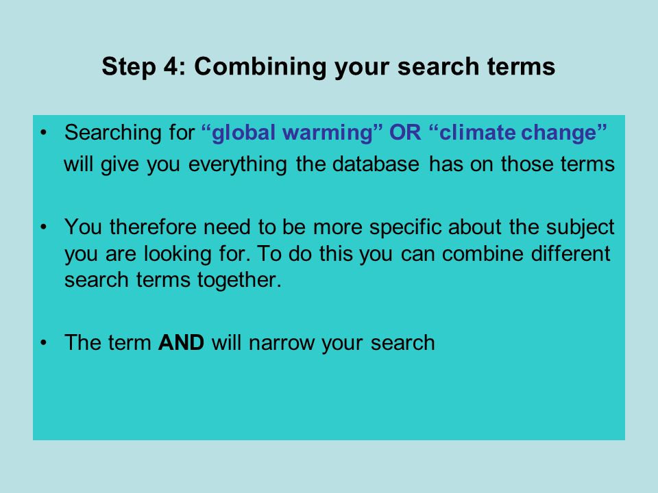 Step 4: Combining your search terms Searching for global warming OR climate change will give you everything the database has on those terms You therefore need to be more specific about the subject you are looking for.