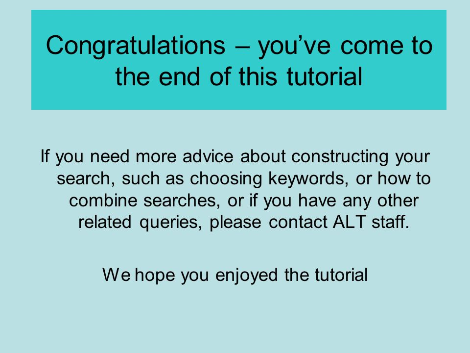 Congratulations – you've come to the end of this tutorial If you need more advice about constructing your search, such as choosing keywords, or how to combine searches, or if you have any other related queries, please contact ALT staff.
