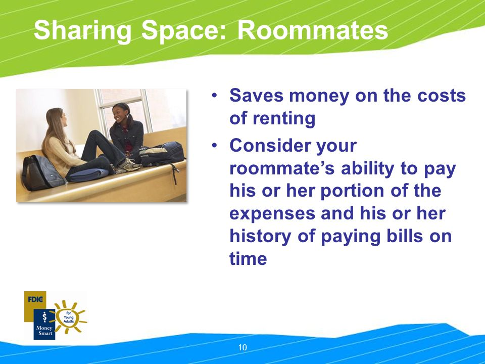10 Sharing Space: Roommates Saves money on the costs of renting Consider your roommate's ability to pay his or her portion of the expenses and his or her history of paying bills on time